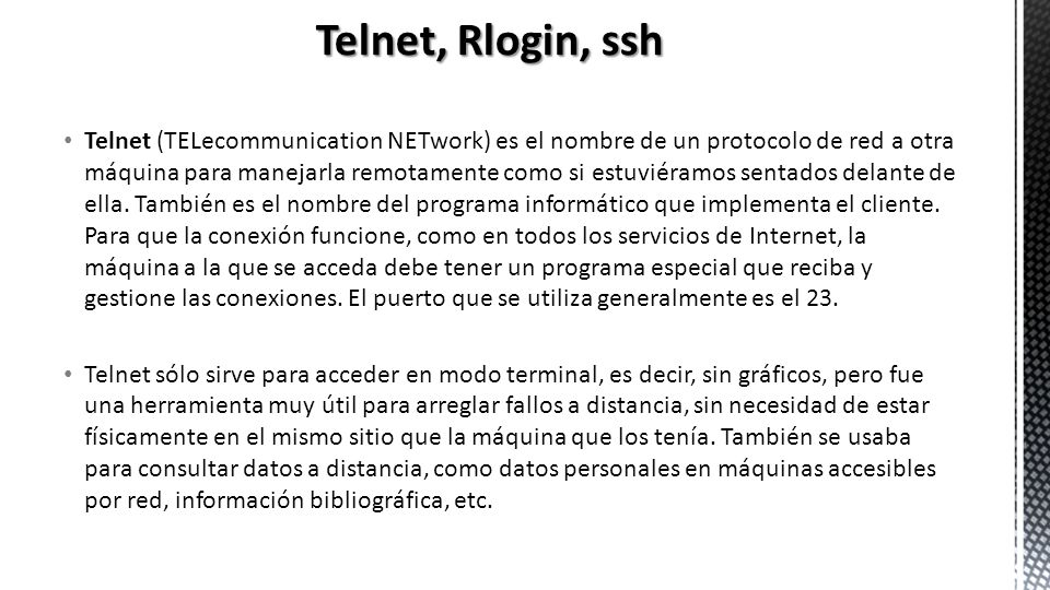 Telnet (TELecommunication NETwork) es el nombre de un protocolo de red a otra máquina para manejarla remotamente como si estuviéramos sentados delante
