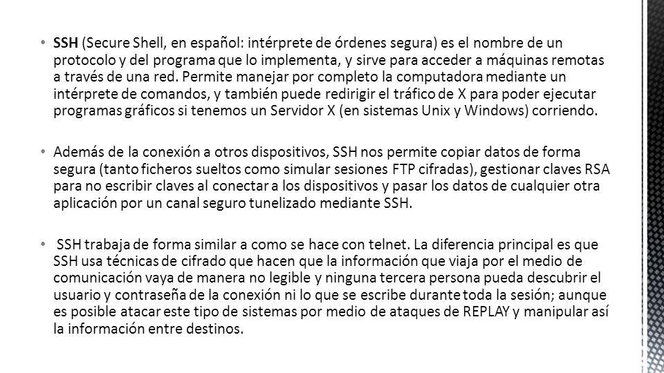 SSH (Secure Shell, en español: intérprete de órdenes segura) es el nombre de un protocolo y del programa que lo implementa, y sirve para acceder a máq