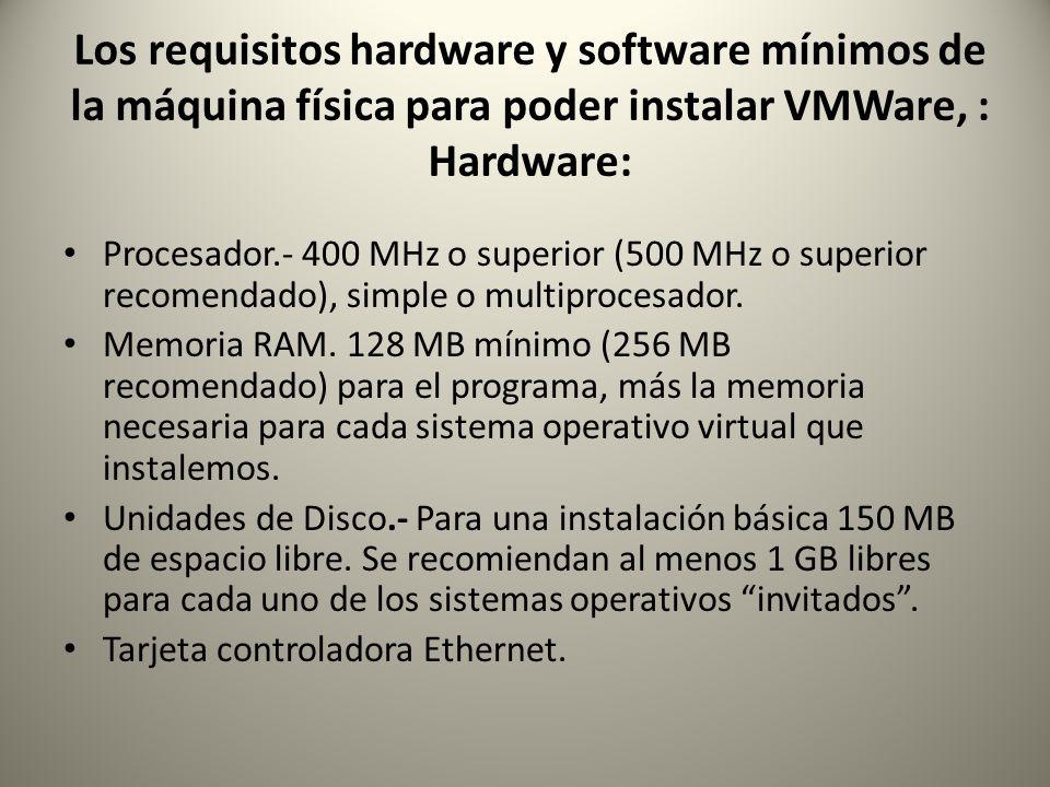 Los requisitos hardware y software mínimos de la máquina física para poder instalar VMWare, : Hardware: Procesador.- 400 MHz o superior (500 MHz o sup