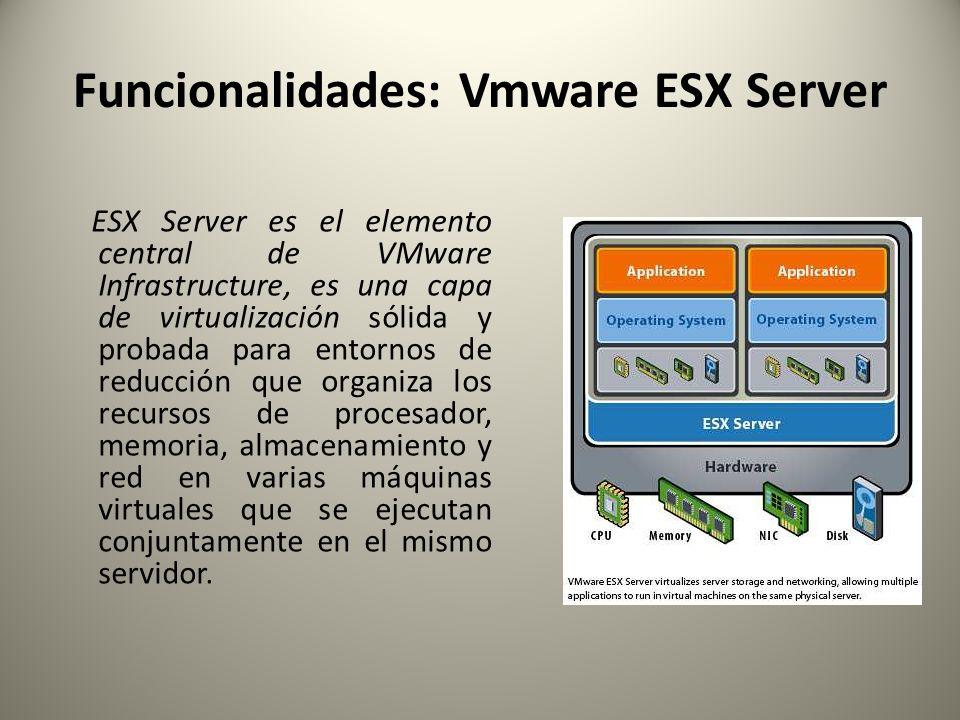 Funcionalidades: Vmware ESX Server ESX Server es el elemento central de VMware Infrastructure, es una capa de virtualización sólida y probada para ent