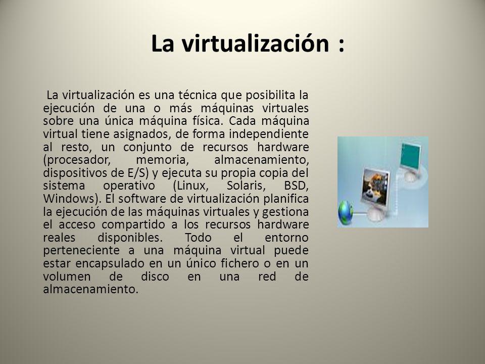 La virtualización : La virtualización es una técnica que posibilita la ejecución de una o más máquinas virtuales sobre una única máquina física. Cada