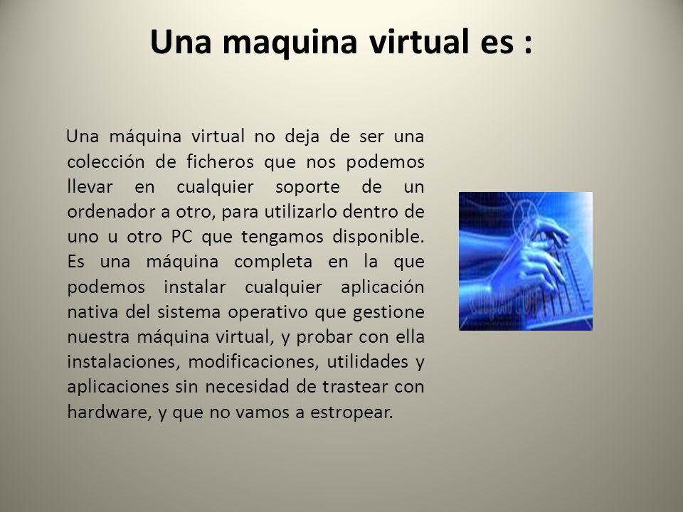 Una maquina virtual es : Una máquina virtual no deja de ser una colección de ficheros que nos podemos llevar en cualquier soporte de un ordenador a ot