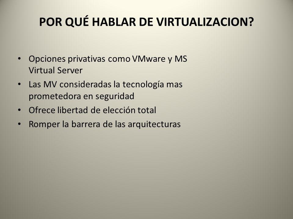 POR QUÉ HABLAR DE VIRTUALIZACION? Opciones privativas como VMware y MS Virtual Server Las MV consideradas la tecnología mas prometedora en seguridad O