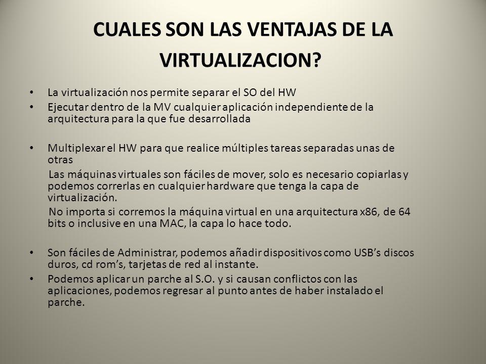 CUALES SON LAS VENTAJAS DE LA VIRTUALIZACION? La virtualización nos permite separar el SO del HW Ejecutar dentro de la MV cualquier aplicación indepen