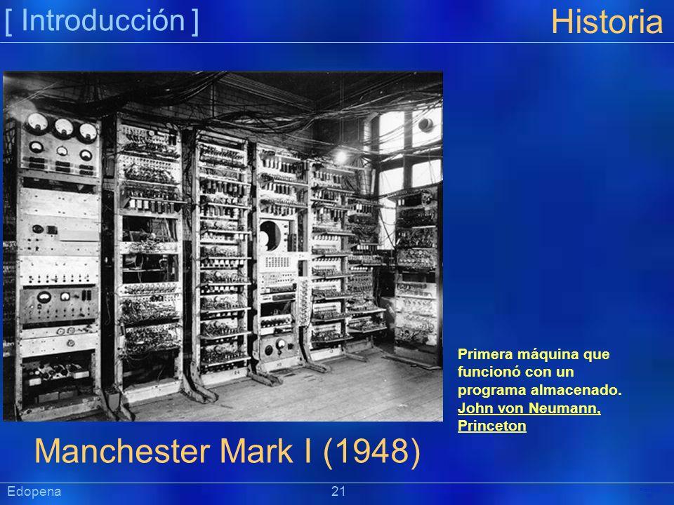 [ Introducción ] Präsentat ion Edopena 21 Historia Manchester Mark I (1948) Primera máquina que funcionó con un programa almacenado. John von Neumann,