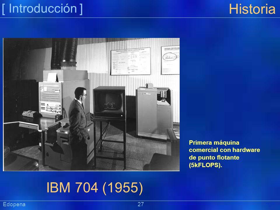 [ Introducción ] Präsentat ion Edopena 27 Historia IBM 704 (1955) Primera máquina comercial con hardware de punto flotante (5kFLOPS).