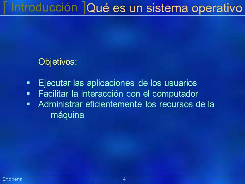 [ Introducción ] Präsentat ion Edopena 4 Qué es un sistema operativo Objetivos: Ejecutar las aplicaciones de los usuarios Facilitar la interacción con