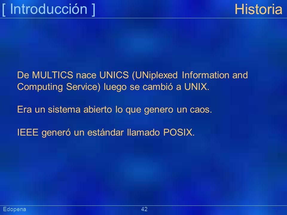 [ Introducción ] Präsentat ion Edopena 42 Historia De MULTICS nace UNICS (UNiplexed Information and Computing Service) luego se cambió a UNIX. Era un