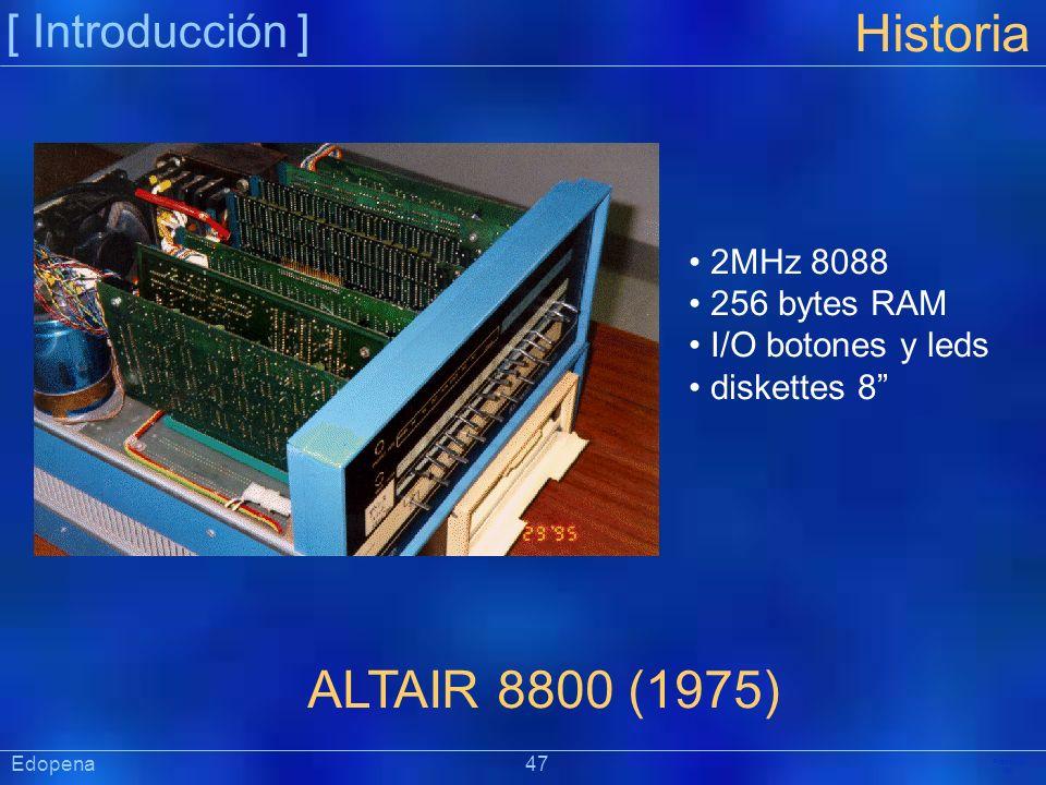 [ Introducción ] Präsentat ion Historia ALTAIR 8800 (1975) 2MHz 8088 256 bytes RAM I/O botones y leds diskettes 8 Edopena 47