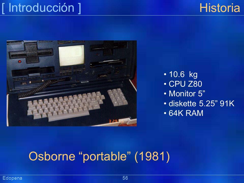 [ Introducción ] Präsentat ion Historia Osborne portable (1981) 10.6 kg CPU Z80 Monitor 5 diskette 5.25 91K 64K RAM Edopena 56