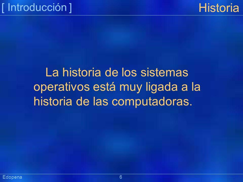 [ Introducción ] Präsentat ion Edopena 6 Historia La historia de los sistemas operativos está muy ligada a la historia de las computadoras.