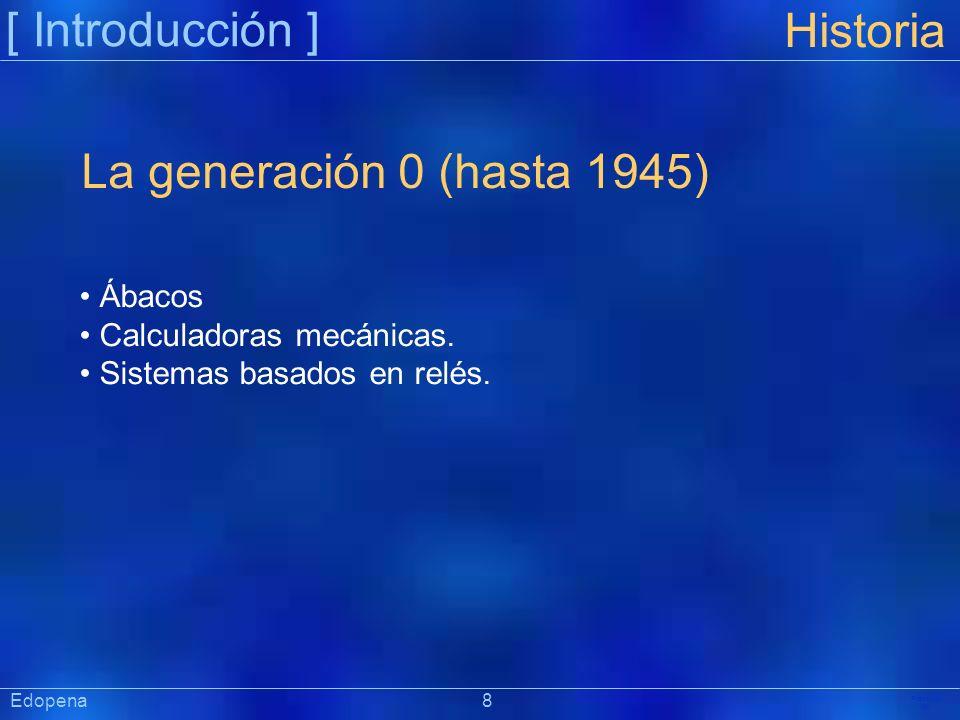 [ Introducción ] Präsentat ion Edopena 8 Historia La generación 0 (hasta 1945) Ábacos Calculadoras mecánicas. Sistemas basados en relés.