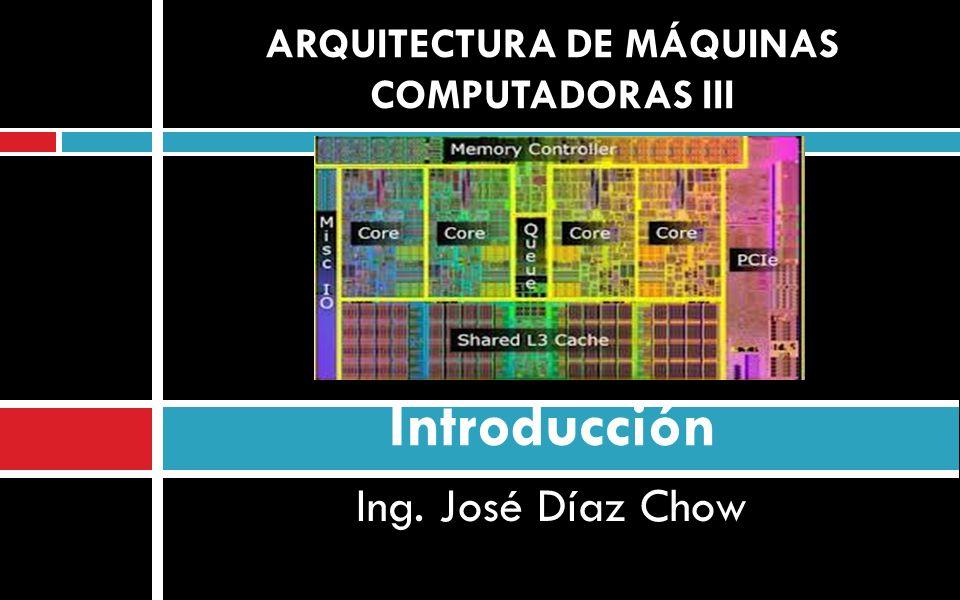 Ing. José Díaz Chow ARQUITECTURA DE MÁQUINAS COMPUTADORAS III Introducción