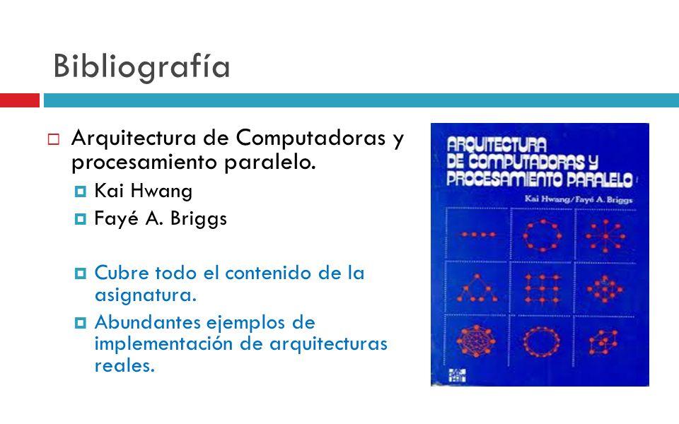 Bibliografía Arquitectura de Computadoras y procesamiento paralelo. Kai Hwang Fayé A. Briggs Cubre todo el contenido de la asignatura. Abundantes ejem