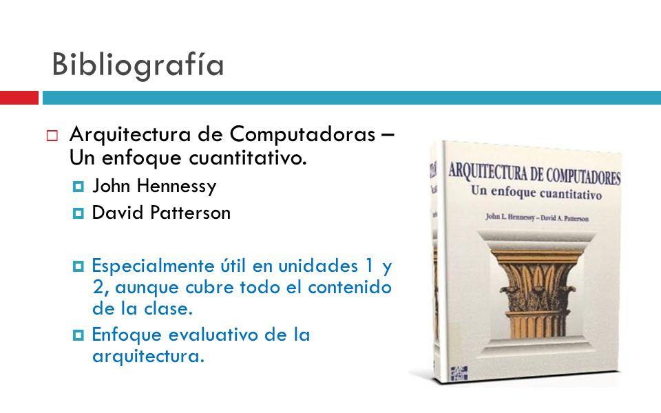 Bibliografía Arquitectura de Computadoras – Un enfoque cuantitativo. John Hennessy David Patterson Especialmente útil en unidades 1 y 2, aunque cubre