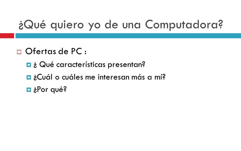¿Qué quiero yo de una Computadora? Ofertas de PC : ¿ Qué características presentan? ¿Cuál o cuáles me interesan más a mí? ¿Por qué?
