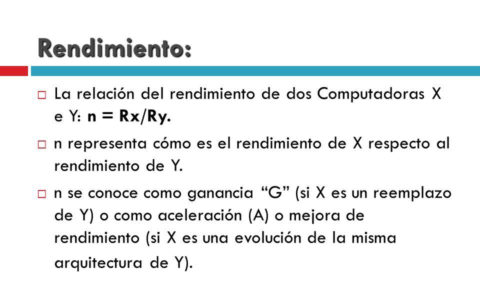 Rendimiento: La relación del rendimiento de dos Computadoras X e Y: n = Rx/Ry. n representa cómo es el rendimiento de X respecto al rendimiento de Y.