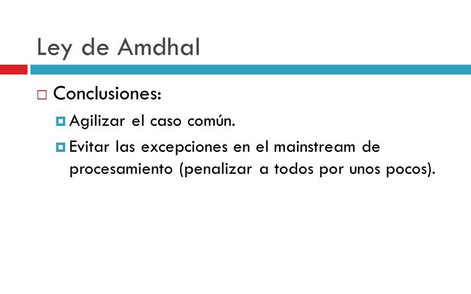 Ley de Amdhal Conclusiones: Agilizar el caso común. Evitar las excepciones en el mainstream de procesamiento (penalizar a todos por unos pocos).