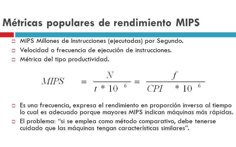 Métricas populares de rendimiento MIPS MIPS Millones de Instrucciones (ejecutadas) por Segundo. Velocidad o frecuencia de ejecución de instrucciones.