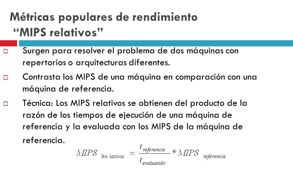 Métricas populares de rendimiento MIPS relativos Surgen para resolver el problema de dos máquinas con repertorios o arquitecturas diferentes. Contrast