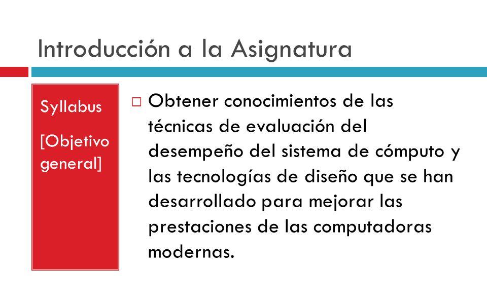 Introducción a la Asignatura Syllabus [Objetivo general] Obtener conocimientos de las técnicas de evaluación del desempeño del sistema de cómputo y la