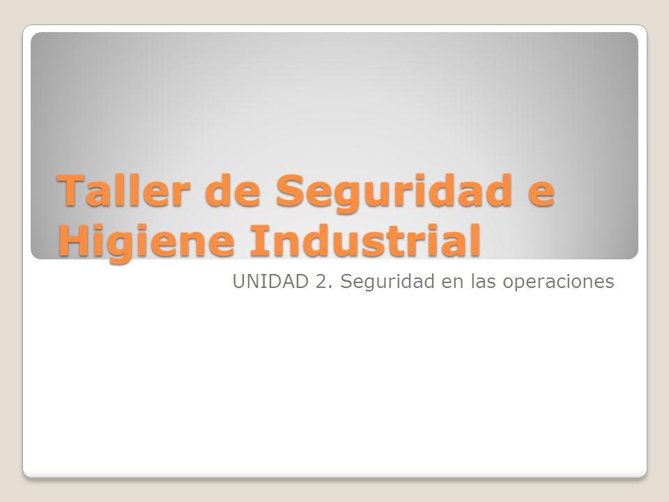 Taller de Seguridad e Higiene Industrial UNIDAD 2. Seguridad en las operaciones