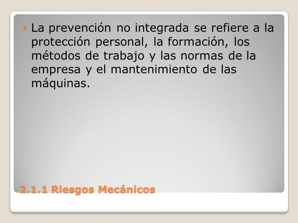 2.1.1 Riesgos Mecánicos La prevención no integrada se refiere a la protección personal, la formación, los métodos de trabajo y las normas de la empres