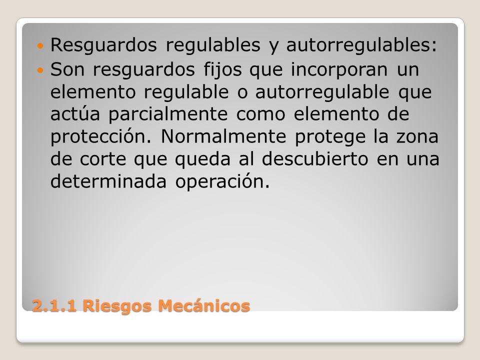 2.1.1 Riesgos Mecánicos Resguardos regulables y autorregulables: Son resguardos fijos que incorporan un elemento regulable o autorregulable que actúa