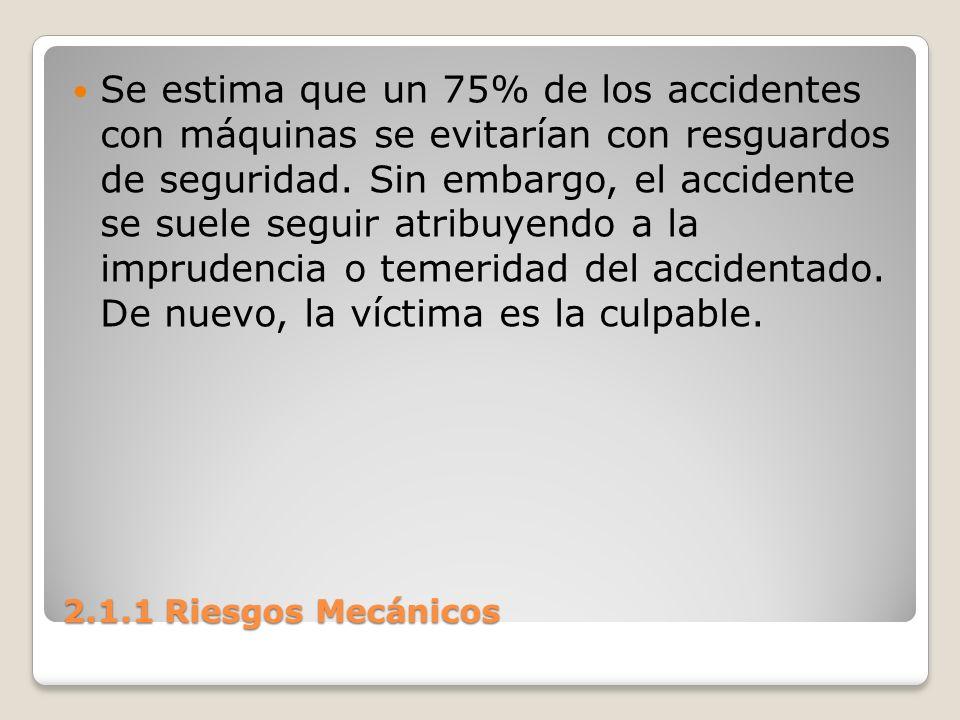 2.1.1 Riesgos Mecánicos Se estima que un 75% de los accidentes con máquinas se evitarían con resguardos de seguridad. Sin embargo, el accidente se sue