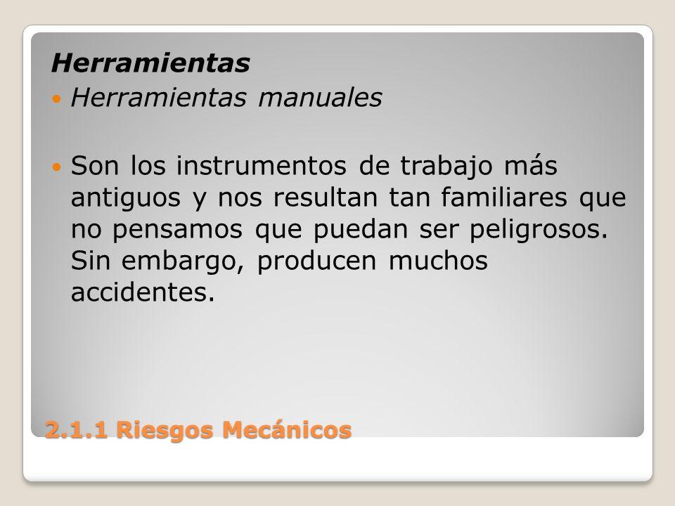 2.1.1 Riesgos Mecánicos Herramientas Herramientas manuales Son los instrumentos de trabajo más antiguos y nos resultan tan familiares que no pensamos