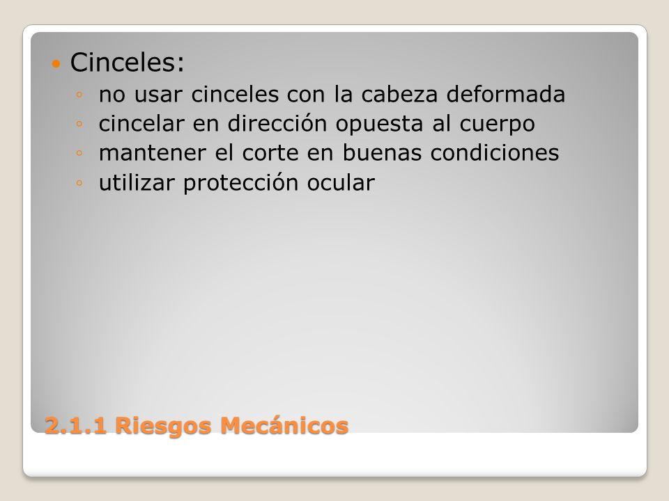 2.1.1 Riesgos Mecánicos Cinceles: no usar cinceles con la cabeza deformada cincelar en dirección opuesta al cuerpo mantener el corte en buenas condici