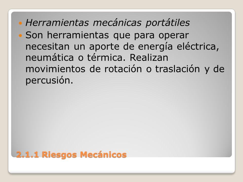 2.1.1 Riesgos Mecánicos Herramientas mecánicas portátiles Son herramientas que para operar necesitan un aporte de energía eléctrica, neumática o térmi