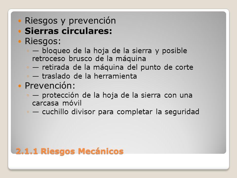 2.1.1 Riesgos Mecánicos Riesgos y prevención Sierras circulares: Riesgos: bloqueo de la hoja de la sierra y posible retroceso brusco de la máquina ret