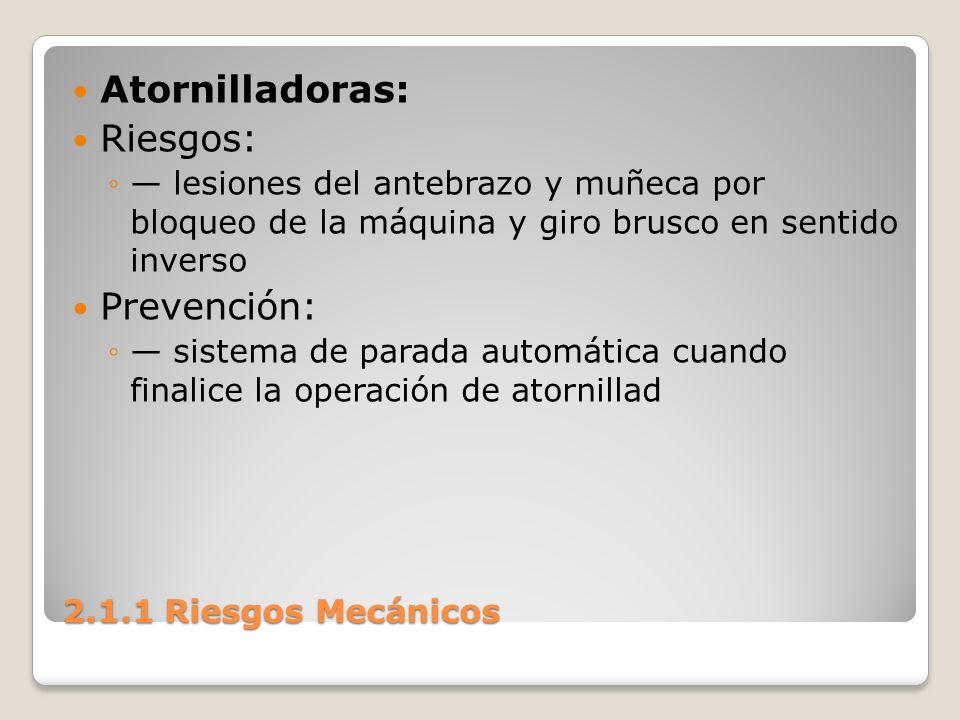 2.1.1 Riesgos Mecánicos Atornilladoras: Riesgos: lesiones del antebrazo y muñeca por bloqueo de la máquina y giro brusco en sentido inverso Prevención