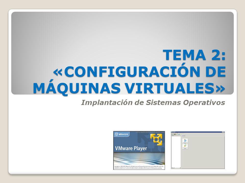 TEMA 2: «CONFIGURACIÓN DE MÁQUINAS VIRTUALES» Implantación de Sistemas Operativos