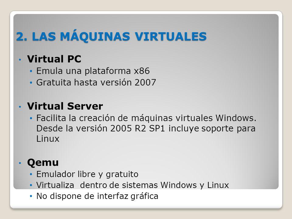 2. LAS MÁQUINAS VIRTUALES Virtual PC Emula una plataforma x86 Gratuita hasta versión 2007 Virtual Server Facilita la creación de máquinas virtuales Wi