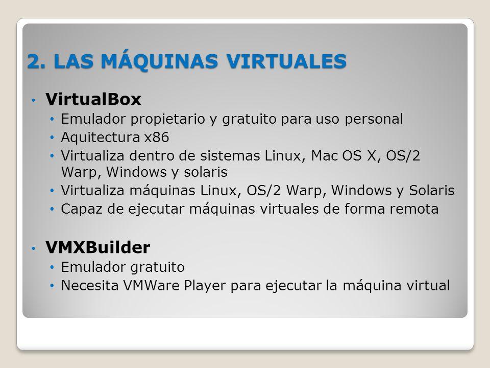 2. LAS MÁQUINAS VIRTUALES VirtualBox Emulador propietario y gratuito para uso personal Aquitectura x86 Virtualiza dentro de sistemas Linux, Mac OS X,
