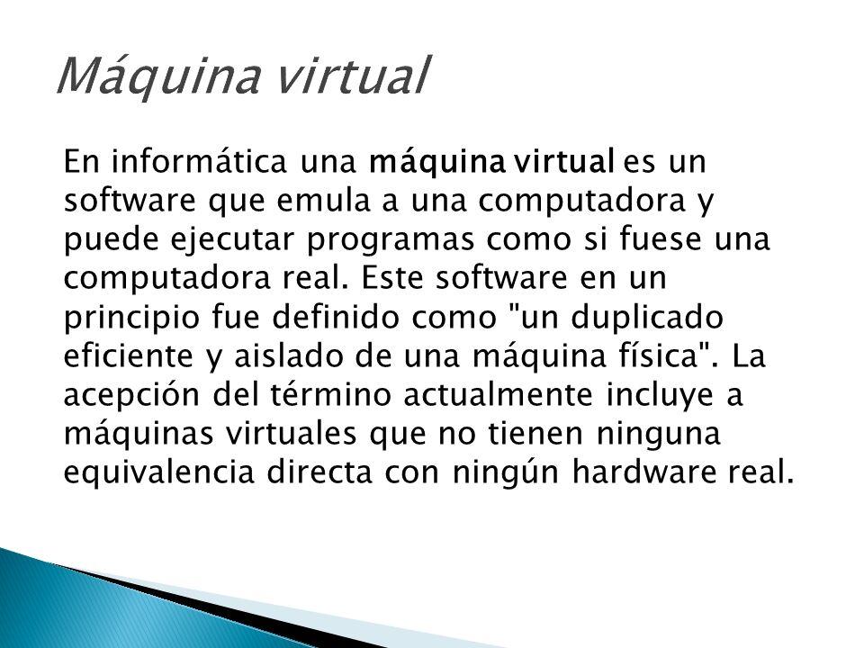 En informática una máquina virtual es un software que emula a una computadora y puede ejecutar programas como si fuese una computadora real. Este soft
