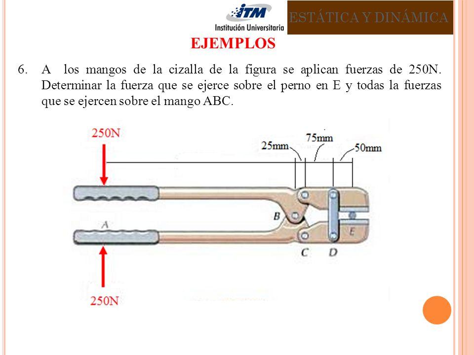 6.A los mangos de la cizalla de la figura se aplican fuerzas de 250N. Determinar la fuerza que se ejerce sobre el perno en E y todas la fuerzas que se