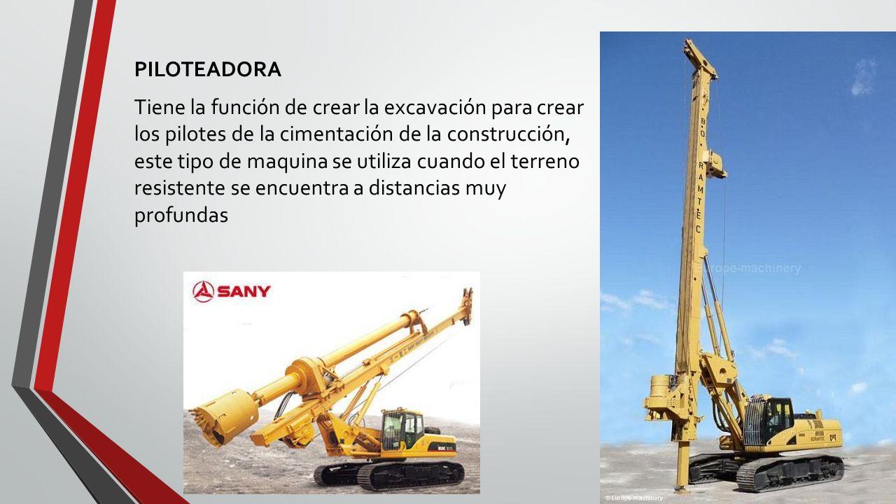 PILOTEADORA Tiene la función de crear la excavación para crear los pilotes de la cimentación de la construcción, este tipo de maquina se utiliza cuando el terreno resistente se encuentra a distancias muy profundas