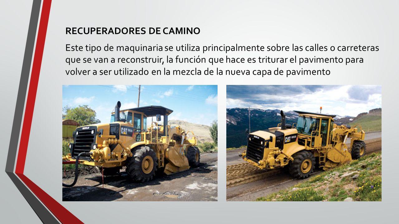 RECUPERADORES DE CAMINO Este tipo de maquinaria se utiliza principalmente sobre las calles o carreteras que se van a reconstruir, la función que hace es triturar el pavimento para volver a ser utilizado en la mezcla de la nueva capa de pavimento