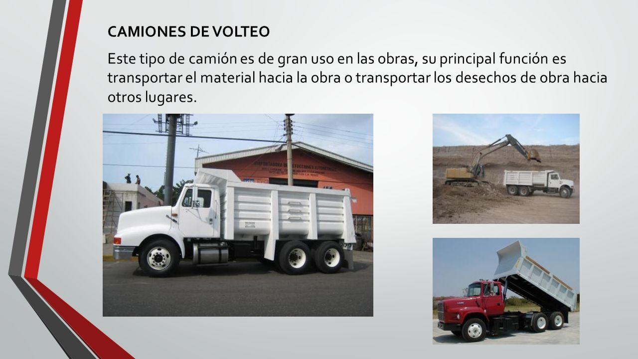 CAMIONES DE VOLTEO Este tipo de camión es de gran uso en las obras, su principal función es transportar el material hacia la obra o transportar los desechos de obra hacia otros lugares.