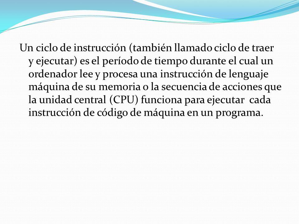 Un ciclo de instrucción (también llamado ciclo de traer y ejecutar) es el período de tiempo durante el cual un ordenador lee y procesa una instrucción