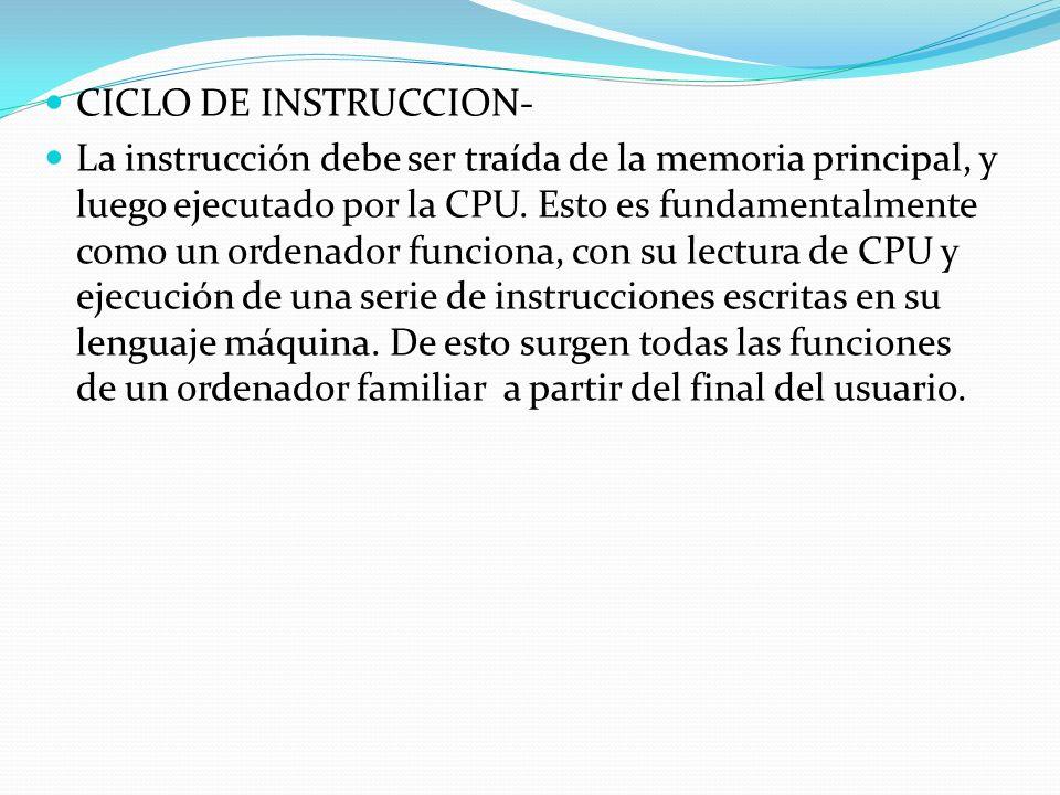 CICLO DE INSTRUCCION- La instrucción debe ser traída de la memoria principal, y luego ejecutado por la CPU. Esto es fundamentalmente como un ordenador