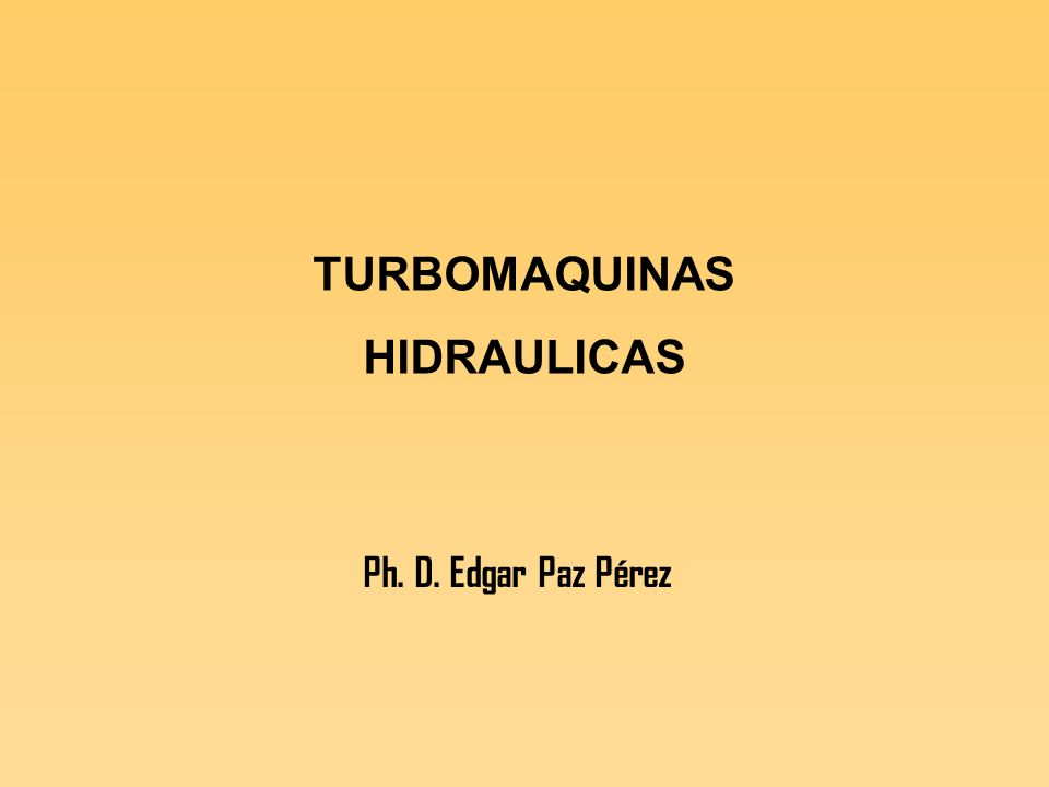 TURBOMAQUINAS HIDRAULICAS Ph. D. Edgar Paz Pérez
