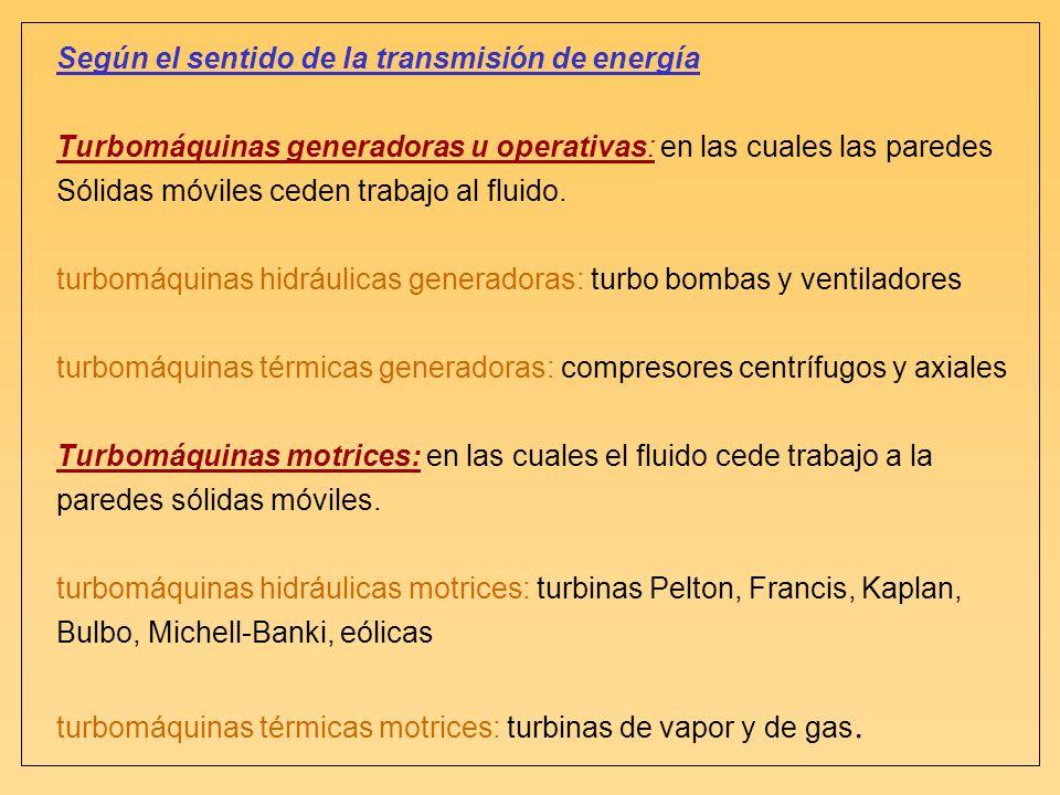 Según el sentido de la transmisión de energía Turbomáquinas generadoras u operativas: en las cuales las paredes Sólidas móviles ceden trabajo al fluid