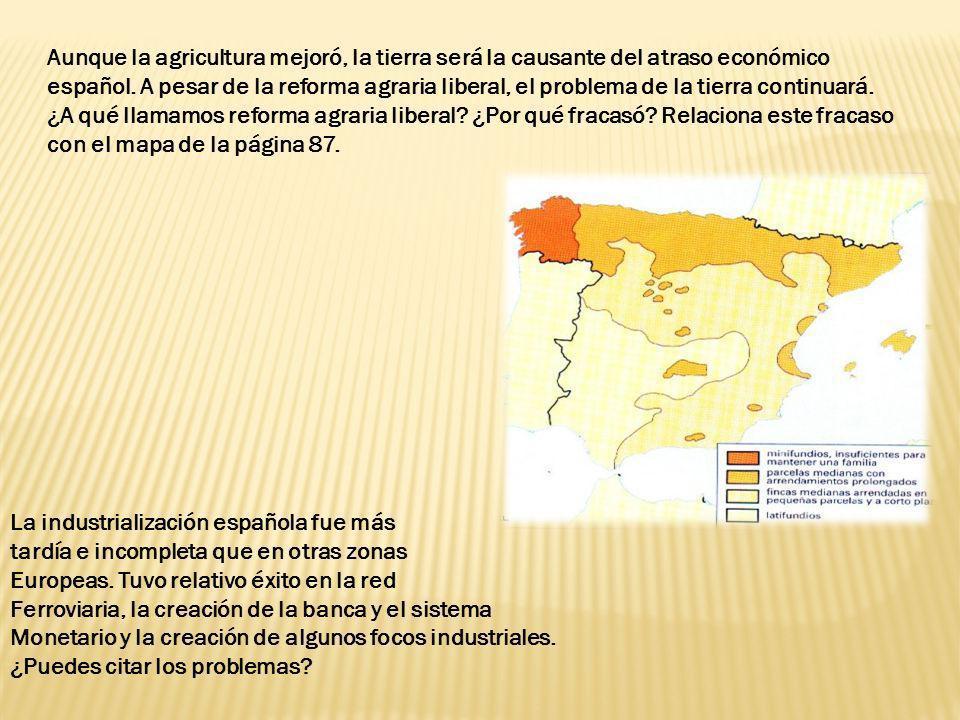 Aunque la agricultura mejoró, la tierra será la causante del atraso económico español. A pesar de la reforma agraria liberal, el problema de la tierra