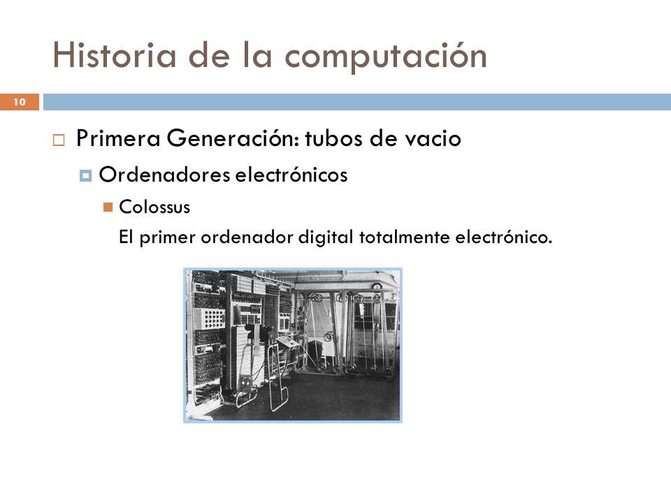 Historia de la computación 10 Primera Generación: tubos de vacio Ordenadores electrónicos Colossus El primer ordenador digital totalmente electrónico.