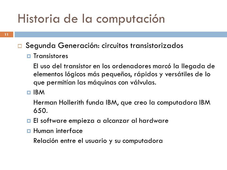 Historia de la computación 11 Segunda Generación: circuitos transistorizados Transistores El uso del transistor en los ordenadores marcó la llegada de