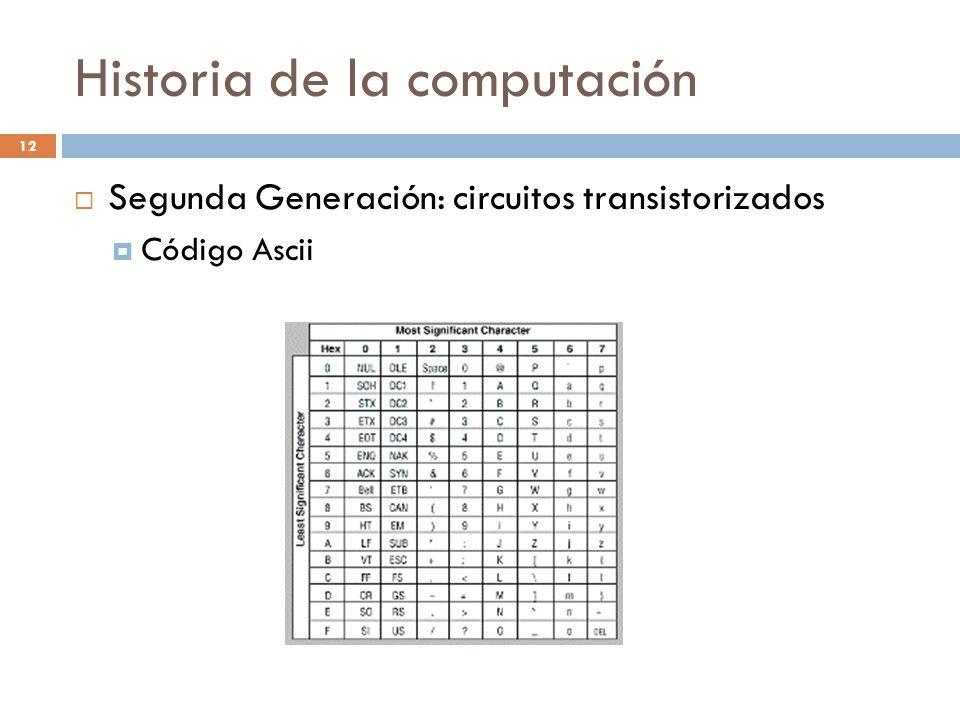 Historia de la computación 12 Segunda Generación: circuitos transistorizados Código Ascii